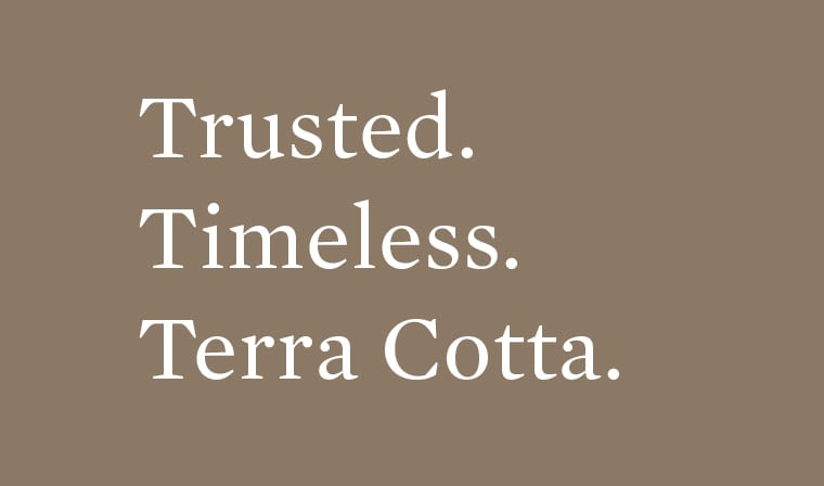 Trusted. Timeless. Terra Cotta.